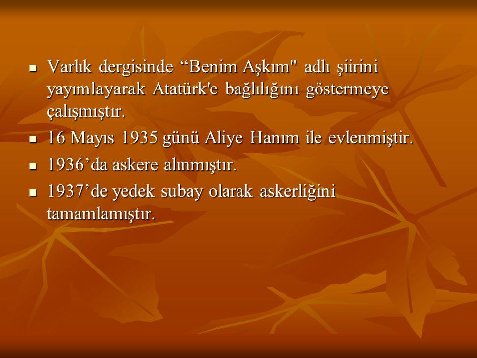 Varlık dergisinde Benim Aşkım adlı şiirini yayımlayarak Atatürk e bağlılığını göstermeye çalışmıştır.