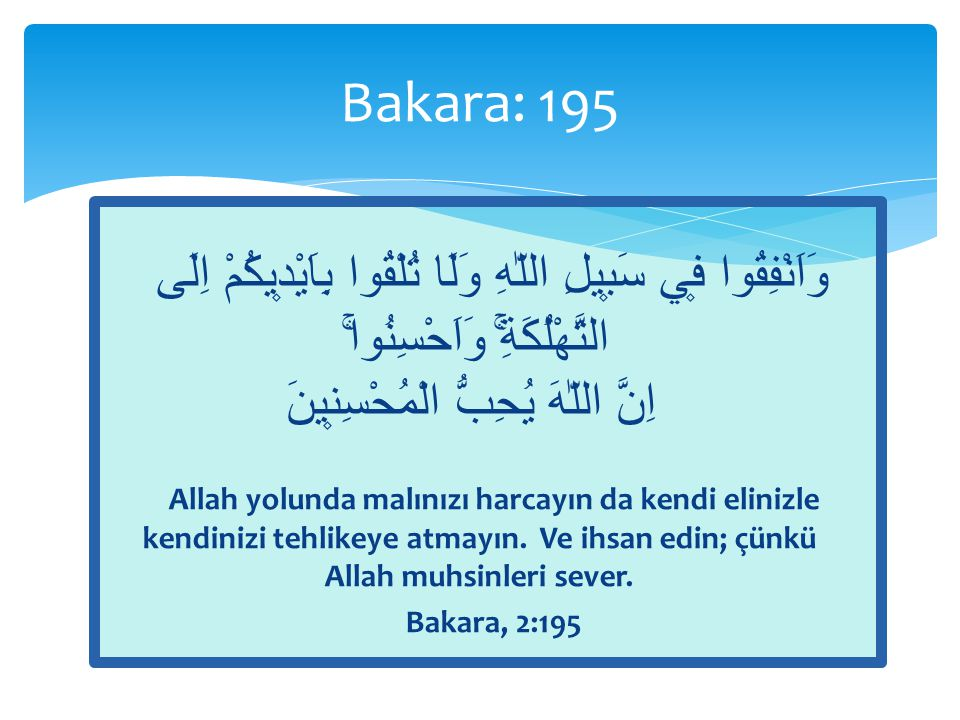 Bakara: 195 وَاَنْفِقُوا ف۪ي سَب۪يلِ اللّٰهِ وَلَا تُلْقُوا بِاَيْد۪يكُمْ اِلَى التَّهْلُكَةِۚۛ وَاَحْسِنُواۚۛ اِنَّ اللّٰهَ يُحِبُّ الْمُحْسِن۪ينَ