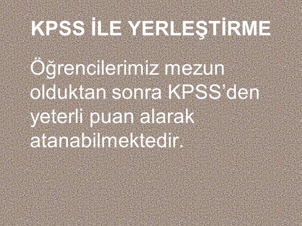 KPSS İLE YERLEŞTİRME Öğrencilerimiz mezun olduktan sonra KPSS'den yeterli puan alarak atanabilmektedir.