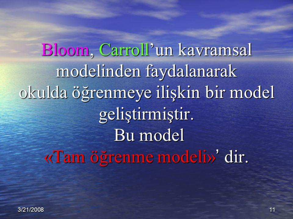 Bloom, Carroll'un kavramsal modelinden faydalanarak okulda öğrenmeye ilişkin bir model geliştirmiştir. Bu model «Tam öğrenme modeli»' dir.