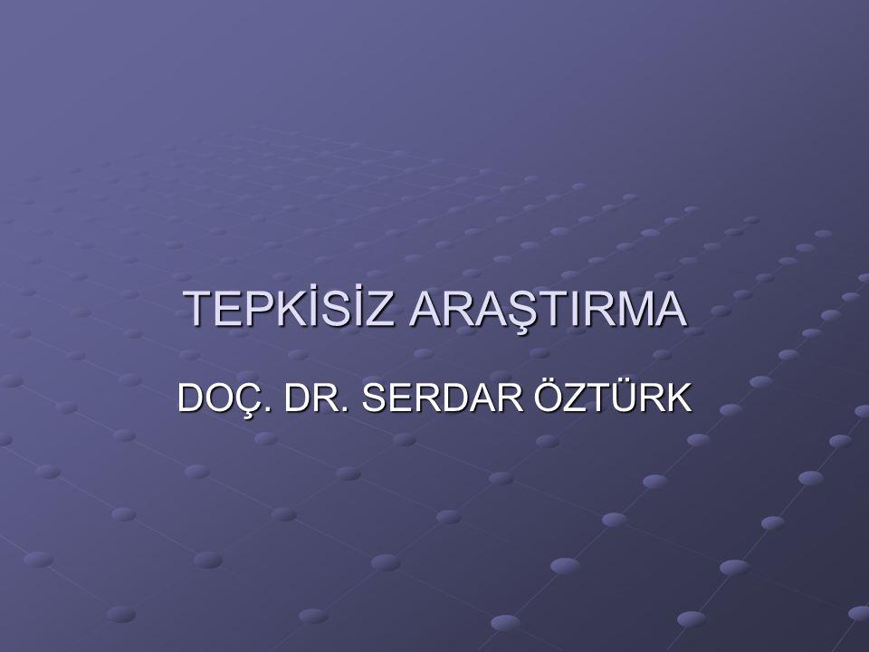 TEPKİSİZ ARAŞTIRMA DOÇ. DR. SERDAR ÖZTÜRK