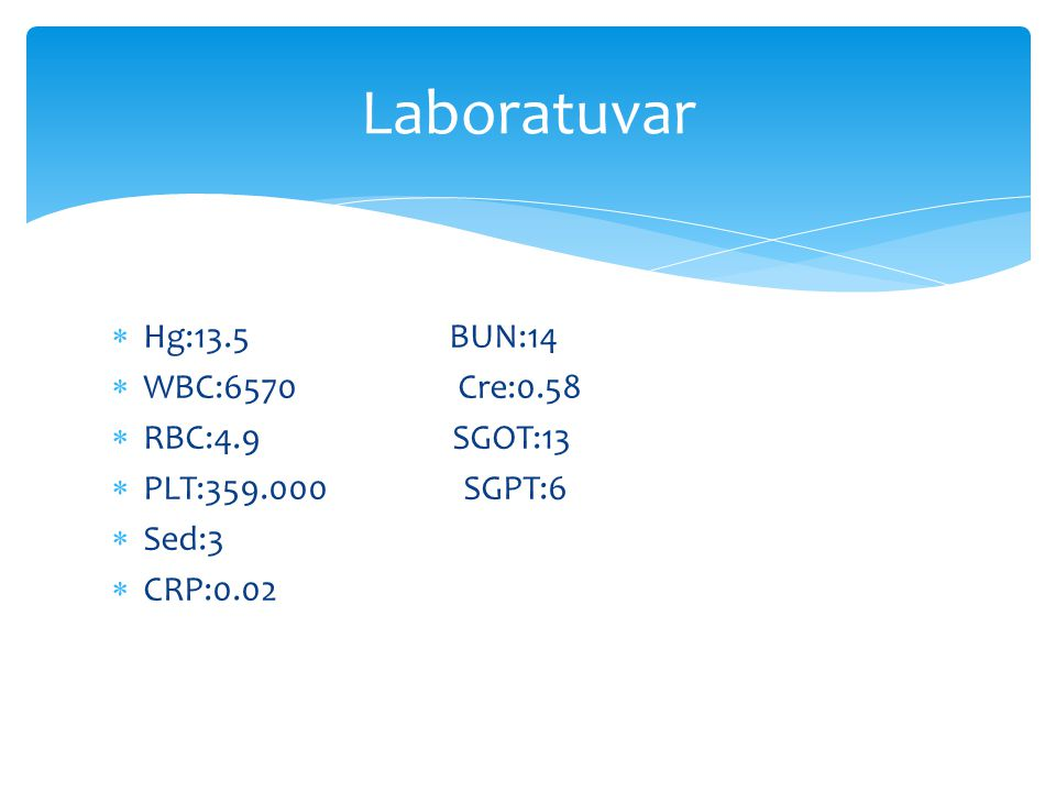 Laboratuvar Hg:13.5 BUN:14 WBC:6570 Cre:0.58 RBC:4.9 SGOT:13