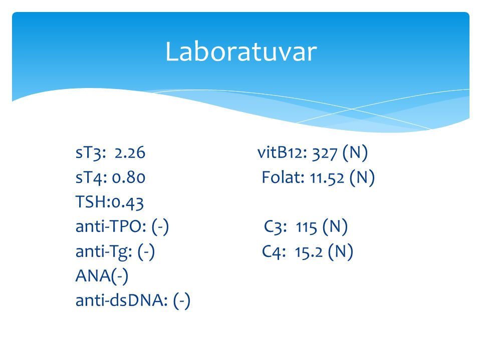 Laboratuvar sT3: 2.26 vitB12: 327 (N) sT4: 0.80 Folat: 11.52 (N) TSH:0.43 anti-TPO: (-) C3: 115 (N) anti-Tg: (-) C4: 15.2 (N) ANA(-) anti-dsDNA: (-)