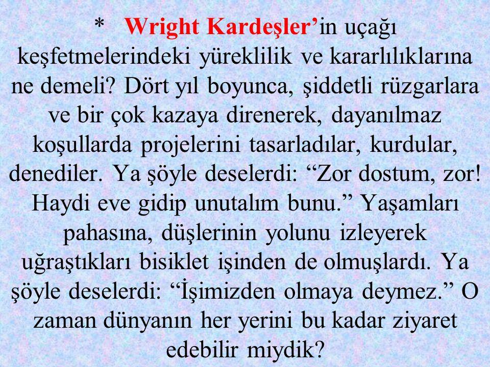 * Wright Kardeşler'in uçağı keşfetmelerindeki yüreklilik ve kararlılıklarına ne demeli.