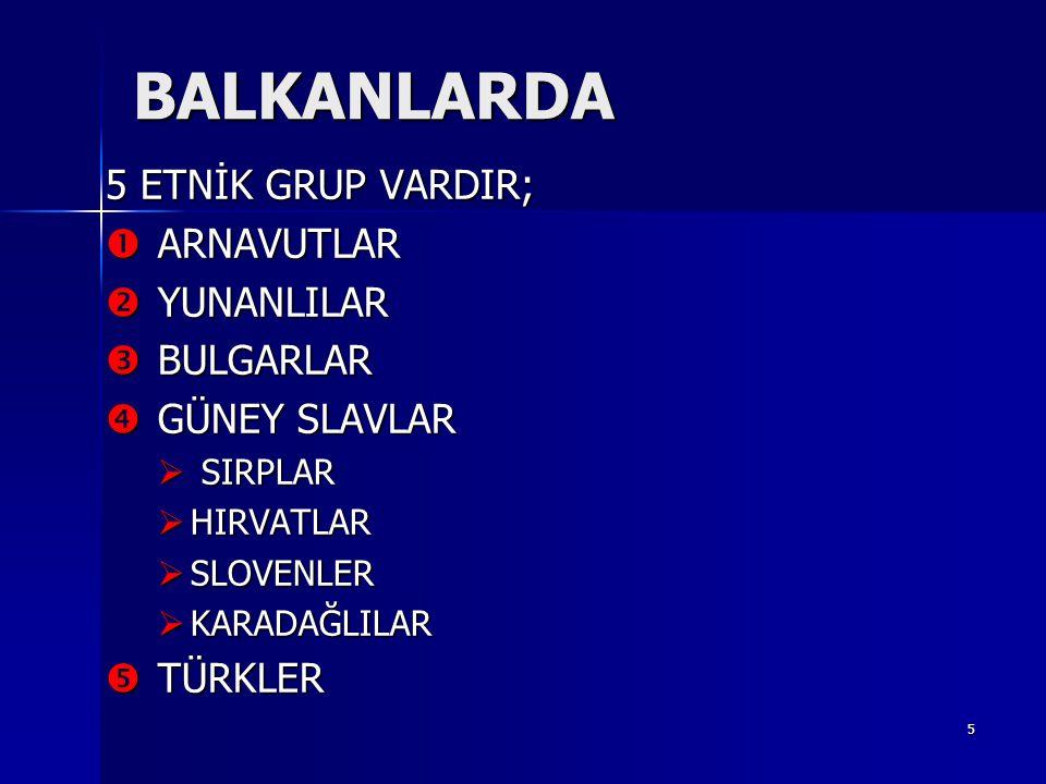 BALKANLARDA 5 ETNİK GRUP VARDIR; ARNAVUTLAR YUNANLILAR BULGARLAR