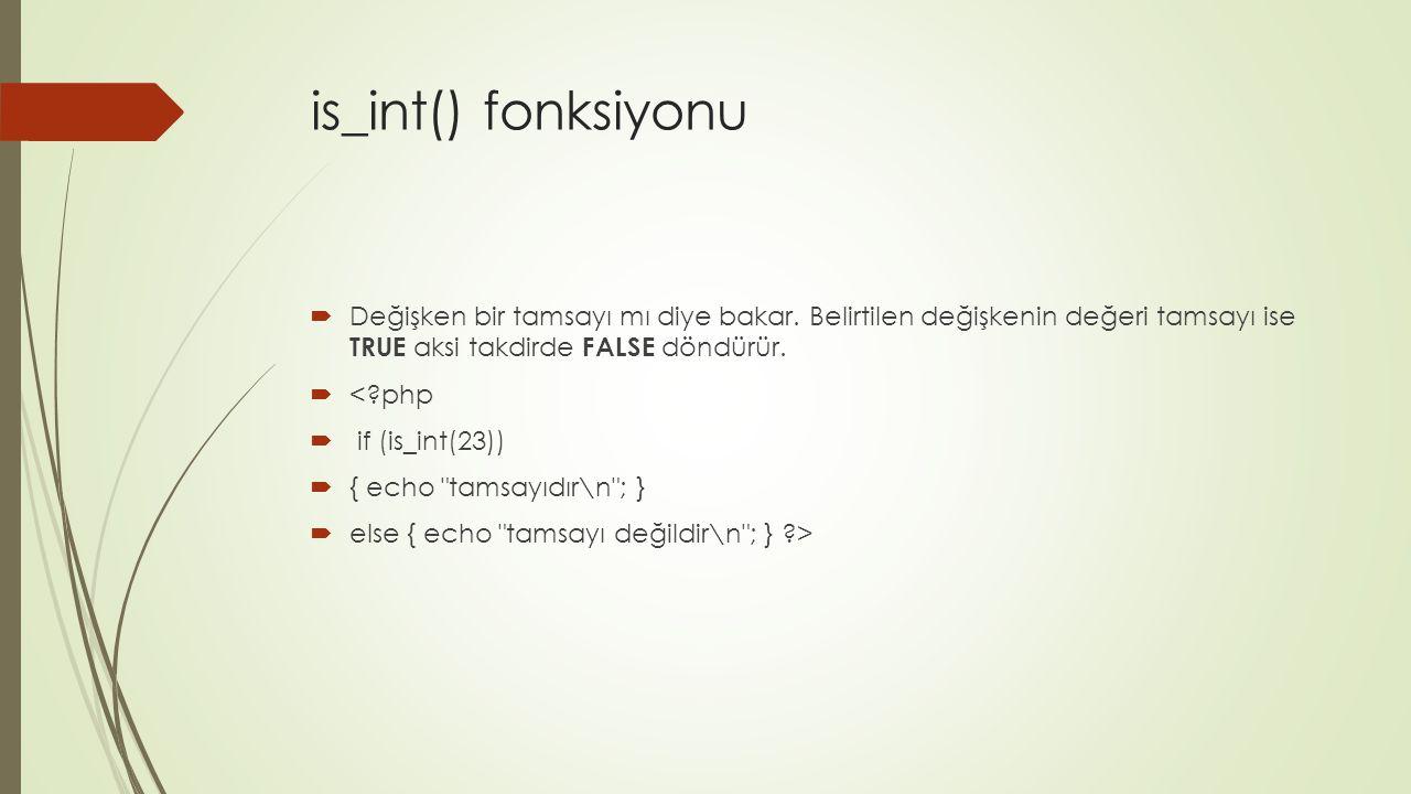 is_int() fonksiyonu Değişken bir tamsayı mı diye bakar. Belirtilen değişkenin değeri tamsayı ise TRUE aksi takdirde FALSE döndürür.