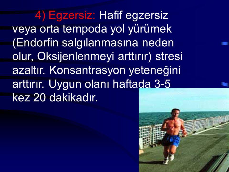 4) Egzersiz: Hafif egzersiz veya orta tempoda yol yürümek (Endorfin salgılanmasına neden olur, Oksijenlenmeyi arttırır) stresi azaltır.