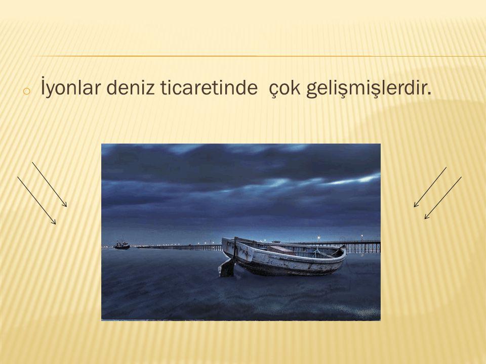İyonlar deniz ticaretinde çok gelişmişlerdir.