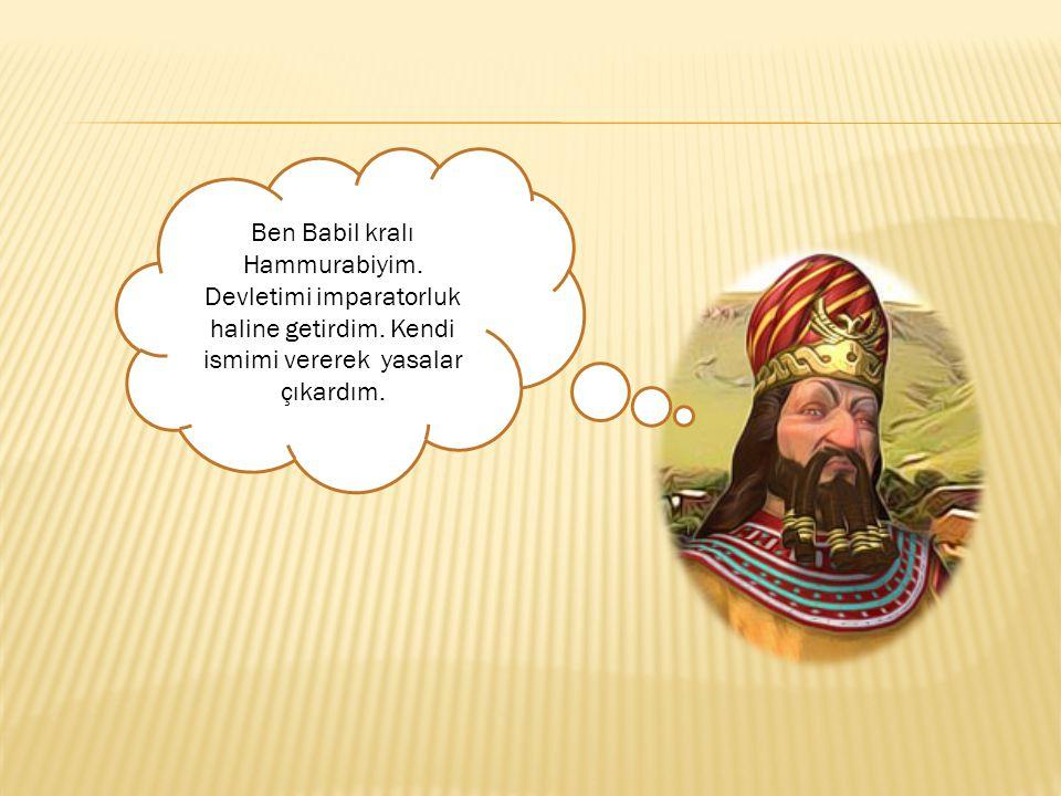 Ben Babil kralı Hammurabiyim. Devletimi imparatorluk haline getirdim