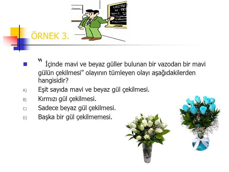 ÖRNEK 3. İçinde mavi ve beyaz güller bulunan bir vazodan bir mavi gülün çekilmesi olayının tümleyen olayı aşağıdakilerden hangisidir