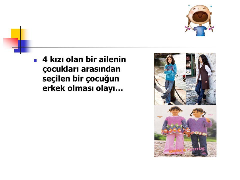 4 kızı olan bir ailenin çocukları arasından seçilen bir çocuğun erkek olması olayı…