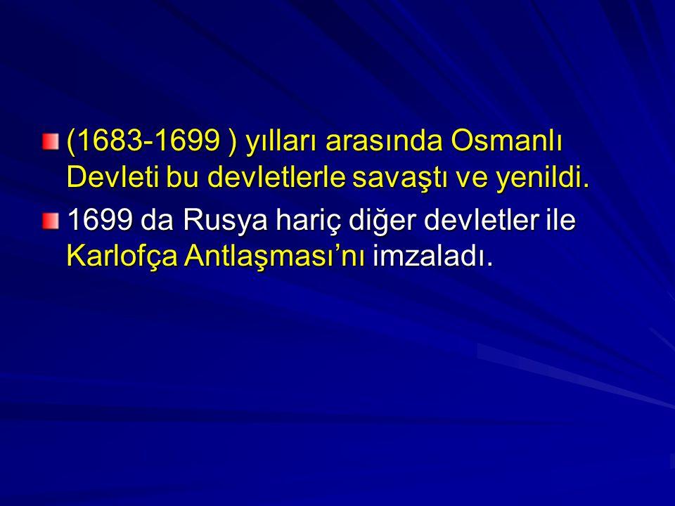 (1683-1699 ) yılları arasında Osmanlı Devleti bu devletlerle savaştı ve yenildi.