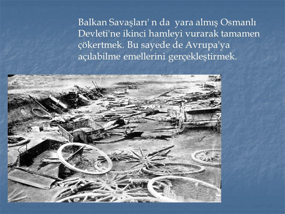 Balkan Savaşları n da yara almış Osmanlı Devleti ne ikinci hamleyi vurarak tamamen çökertmek.