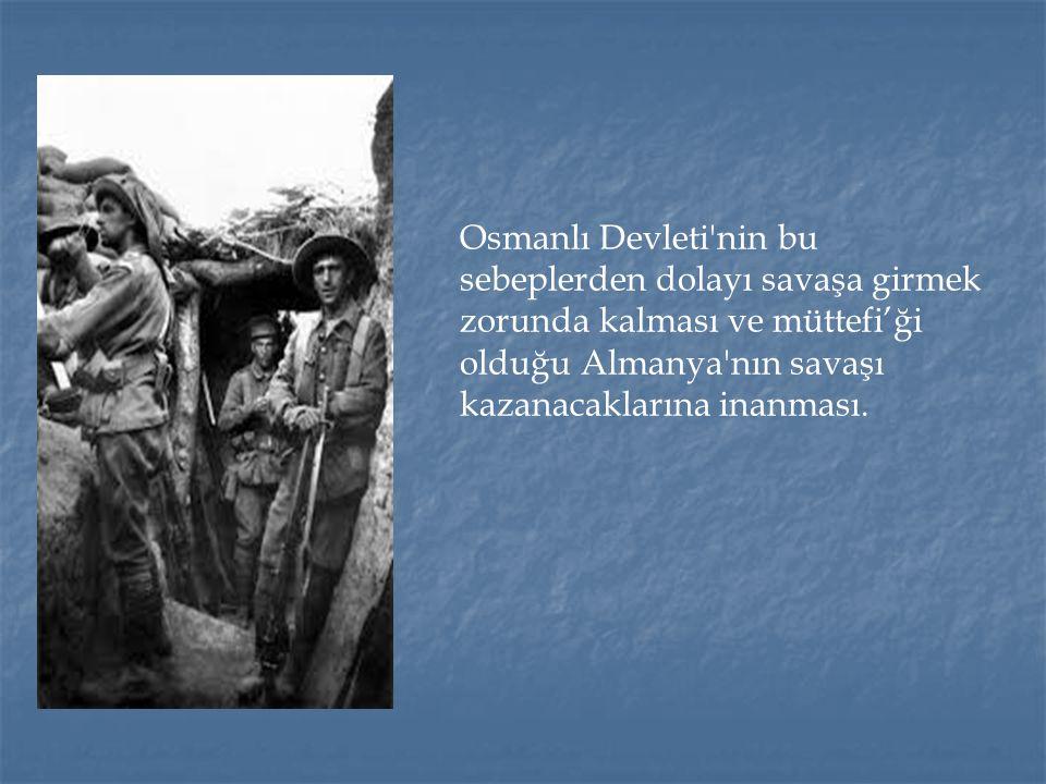 Osmanlı Devleti nin bu sebeplerden dolayı savaşa girmek zorunda kalması ve müttefi'ği olduğu Almanya nın savaşı kazanacaklarına inanması.