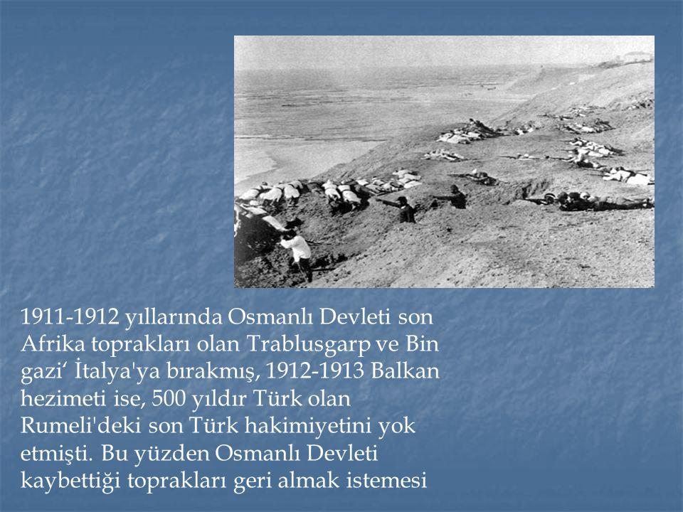 1911-1912 yıllarında Osmanlı Devleti son Afrika toprakları olan Trablusgarp ve Bin gazi' İtalya ya bırakmış, 1912-1913 Balkan hezimeti ise, 500 yıldır Türk olan Rumeli deki son Türk hakimiyetini yok etmişti.