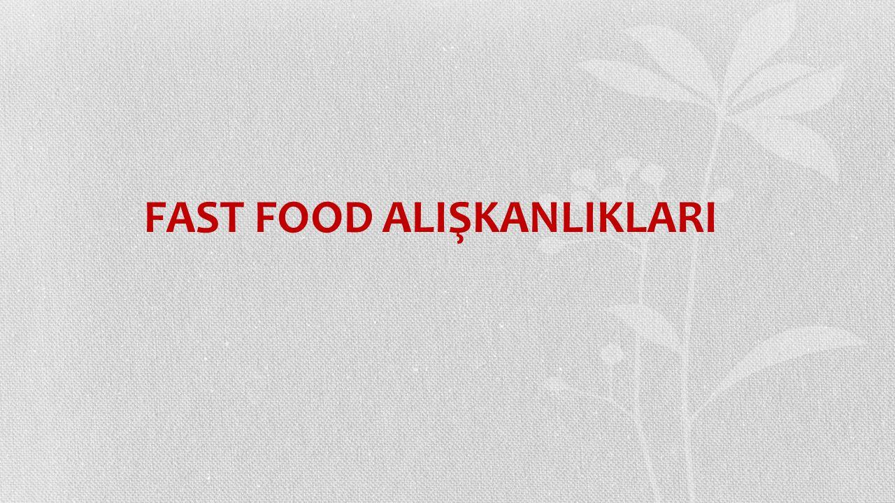 FAST FOOD ALIŞKANLIKLARI