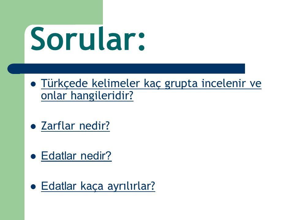 Sorular: Türkçede kelimeler kaç grupta incelenir ve onlar hangileridir Zarflar nedir Edatlar nedir