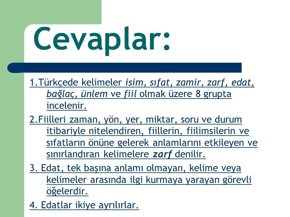 Cevaplar: 1.Türkçede kelimeler isim, sıfat, zamir, zarf, edat, bağlaç, ünlem ve fiil olmak üzere 8 grupta incelenir.