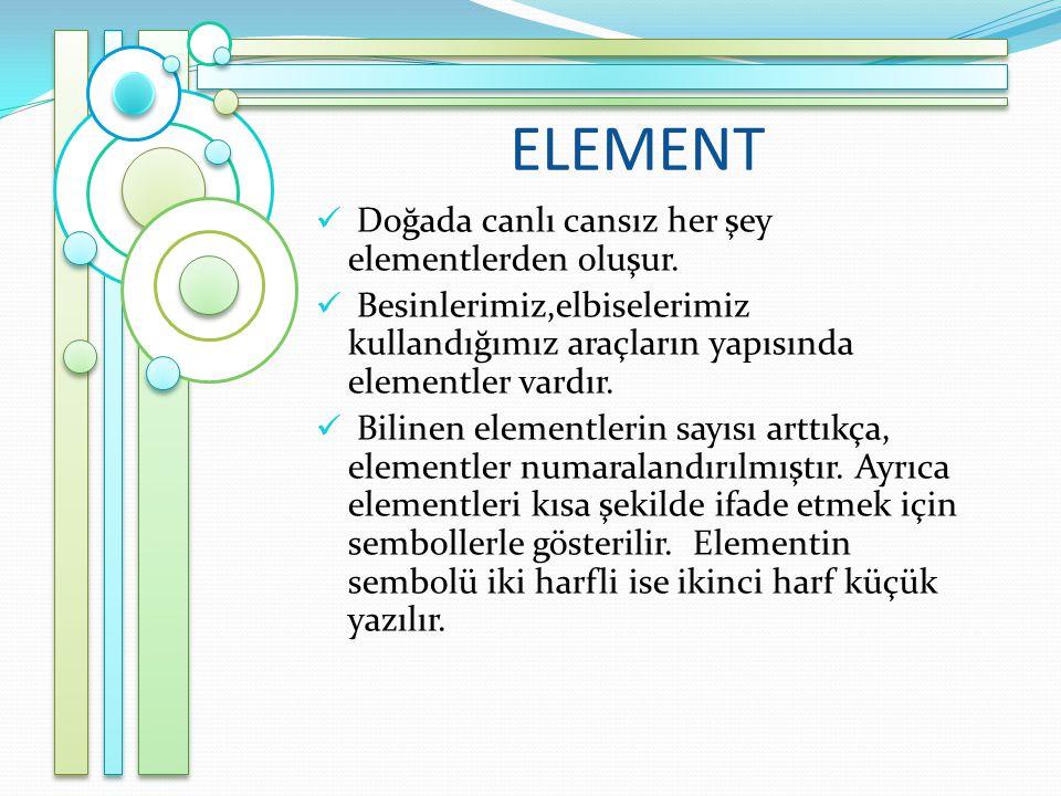 ELEMENT Doğada canlı cansız her şey elementlerden oluşur.