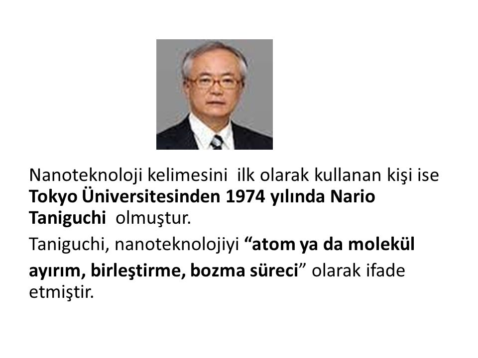 Nanoteknoloji kelimesini ilk olarak kullanan kişi ise Tokyo Üniversitesinden 1974 yılında Nario Taniguchi olmuştur.