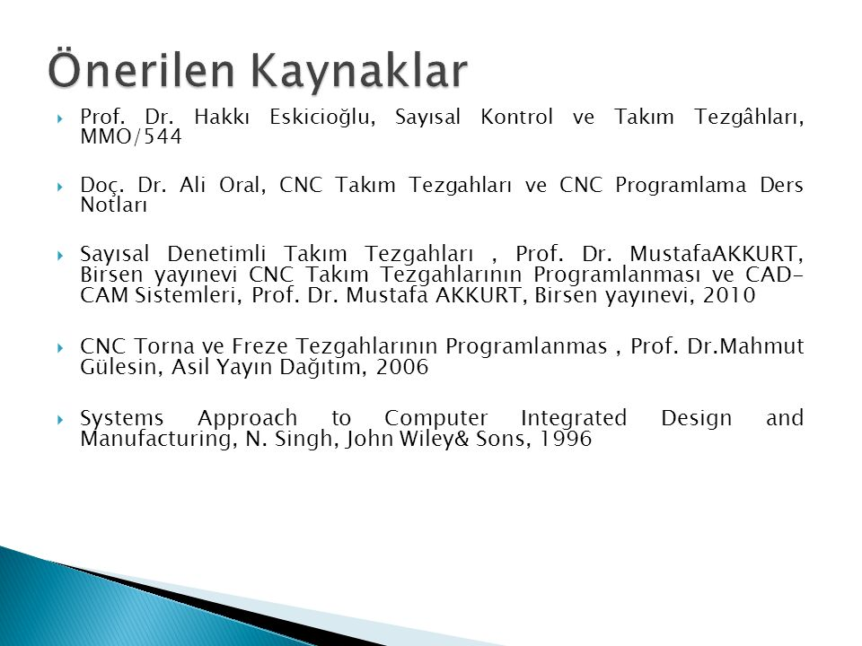 Önerilen Kaynaklar Prof. Dr. Hakkı Eskicioğlu, Sayısal Kontrol ve Takım Tezgâhları, MMO/544.