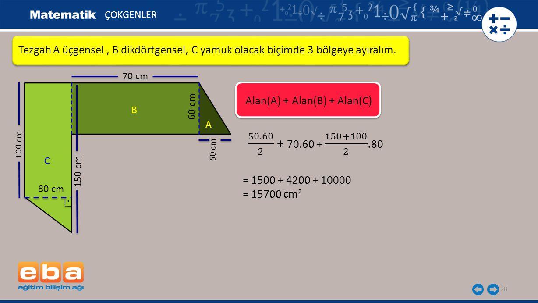ÇOKGENLER Tezgah A üçgensel , B dikdörtgensel, C yamuk olacak biçimde 3 bölgeye ayıralım. 70 cm. Alan(A) + Alan(B) + Alan(C)
