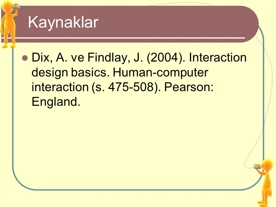 Kaynaklar Dix, A. ve Findlay, J. (2004). Interaction design basics.