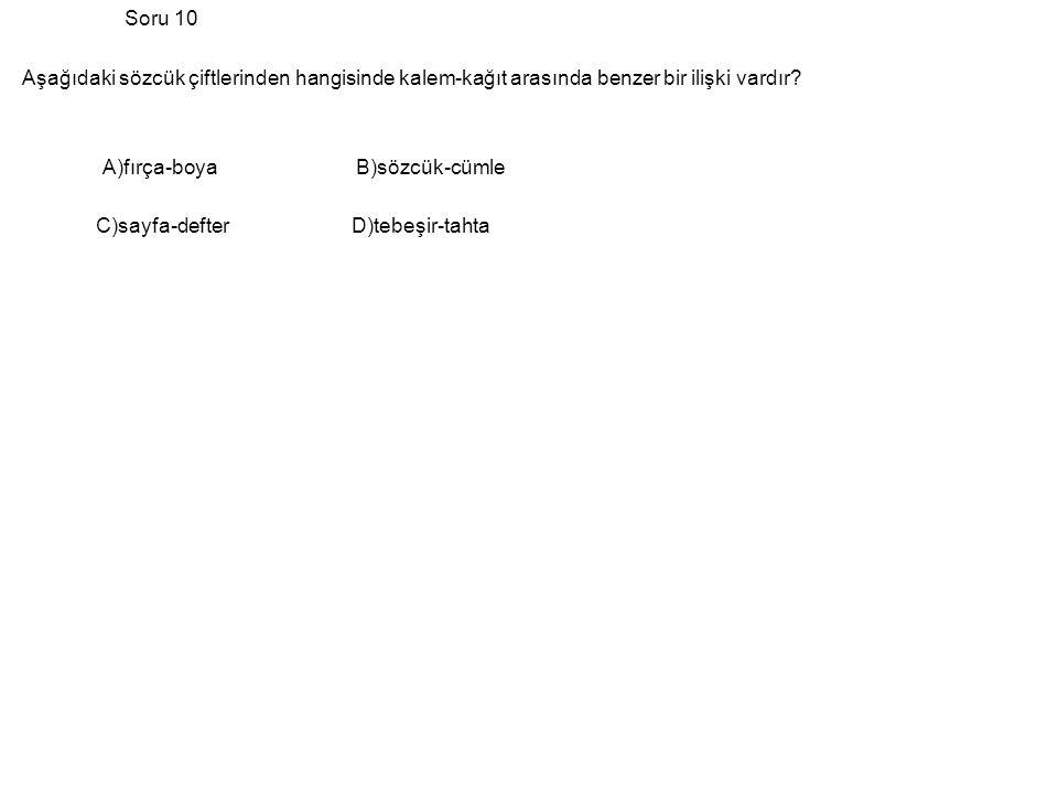 Soru 10 Aşağıdaki sözcük çiftlerinden hangisinde kalem-kağıt arasında benzer bir ilişki vardır A)fırça-boya B)sözcük-cümle.