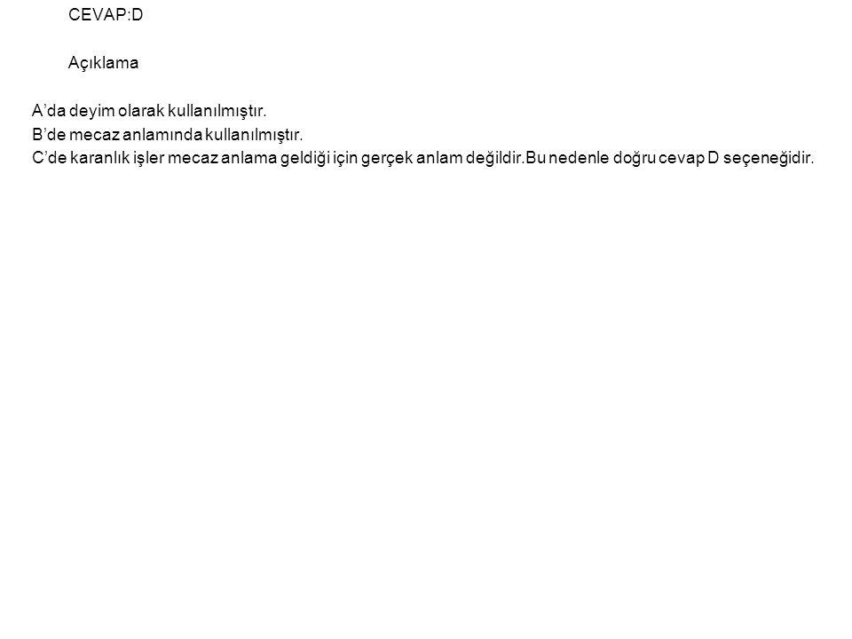 CEVAP:D Açıklama. A'da deyim olarak kullanılmıştır. B'de mecaz anlamında kullanılmıştır.