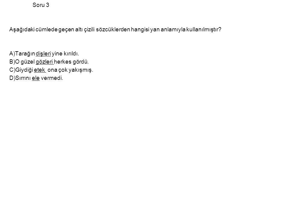 Soru 3 Aşağıdaki cümlede geçen altı çizili sözcüklerden hangisi yan anlamıyla kullanılmıştır A)Tarağın dişleri yine kırıldı.