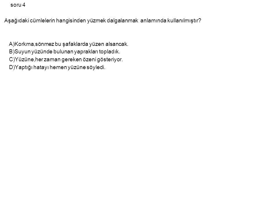 soru 4 Aşağıdaki cümlelerin hangisinden yüzmek dalgalanmak anlamında kullanılmıştır A)Korkma,sönmez bu şafaklarda yüzen alsancak.