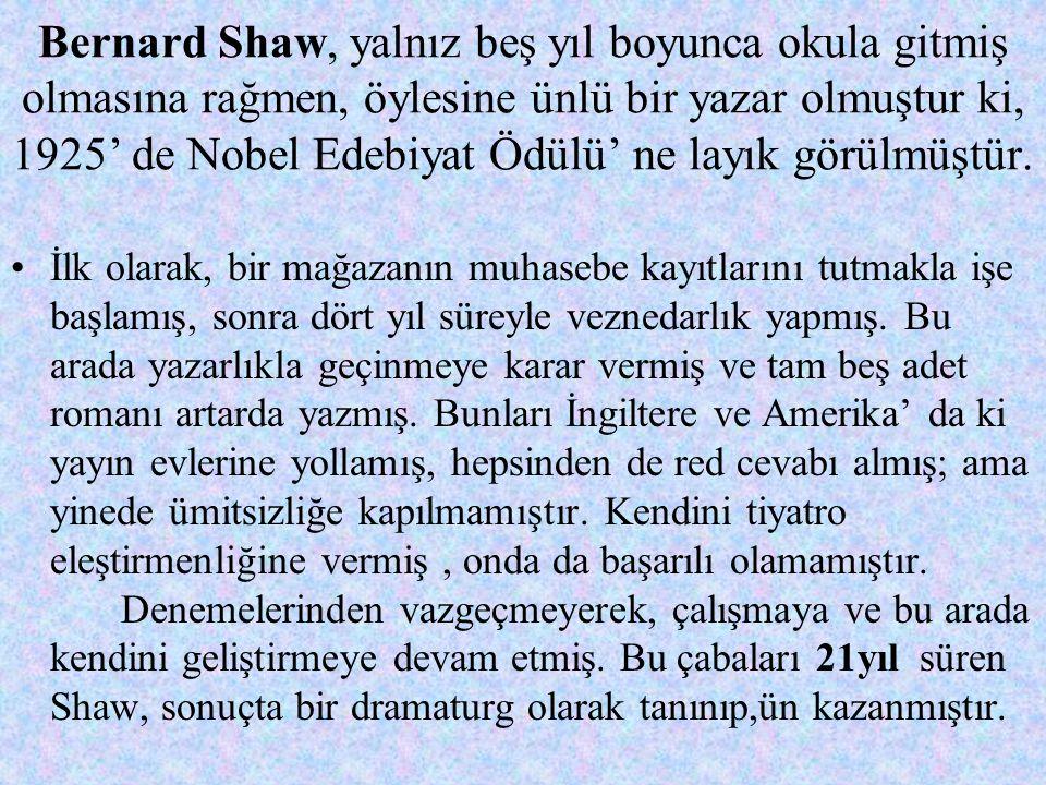 Bernard Shaw, yalnız beş yıl boyunca okula gitmiş olmasına rağmen, öylesine ünlü bir yazar olmuştur ki, 1925' de Nobel Edebiyat Ödülü' ne layık görülmüştür.