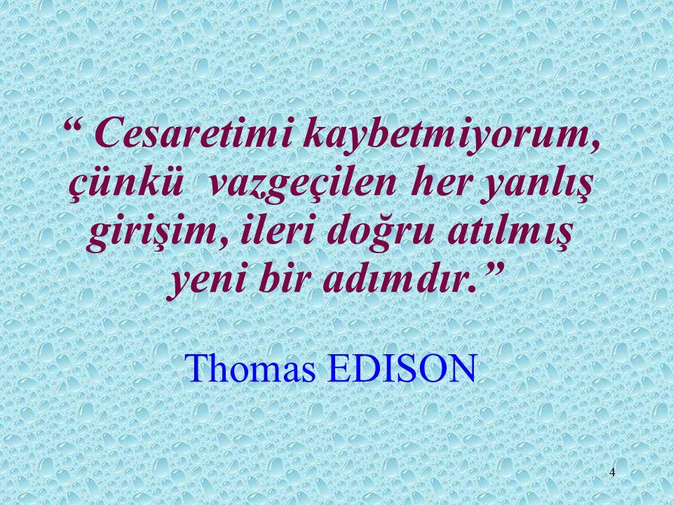 Cesaretimi kaybetmiyorum, çünkü vazgeçilen her yanlış girişim, ileri doğru atılmış yeni bir adımdır. Thomas EDISON