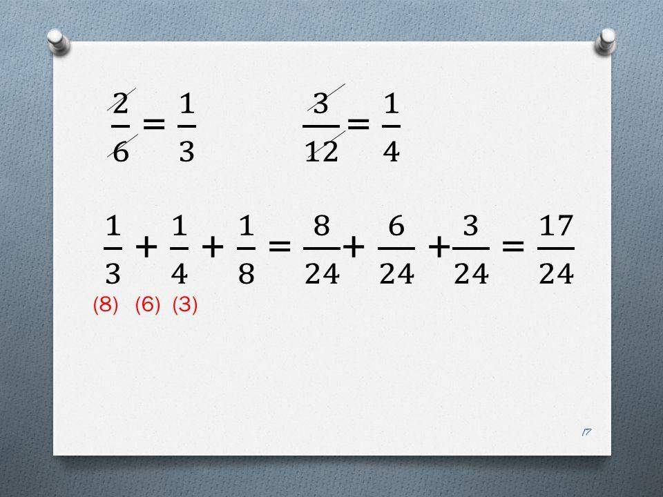 2 6 = 1 3 3 12 = 1 4 1 3 + 1 4 + 1 8 = 8 24 + 6 24 + 3 24 = 17 24.