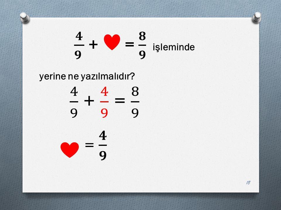 𝟒 𝟗 + = 𝟖 𝟗 işleminde yerine ne yazılmalıdır 4 9 + 4 9 = 8 9 = 𝟒 𝟗