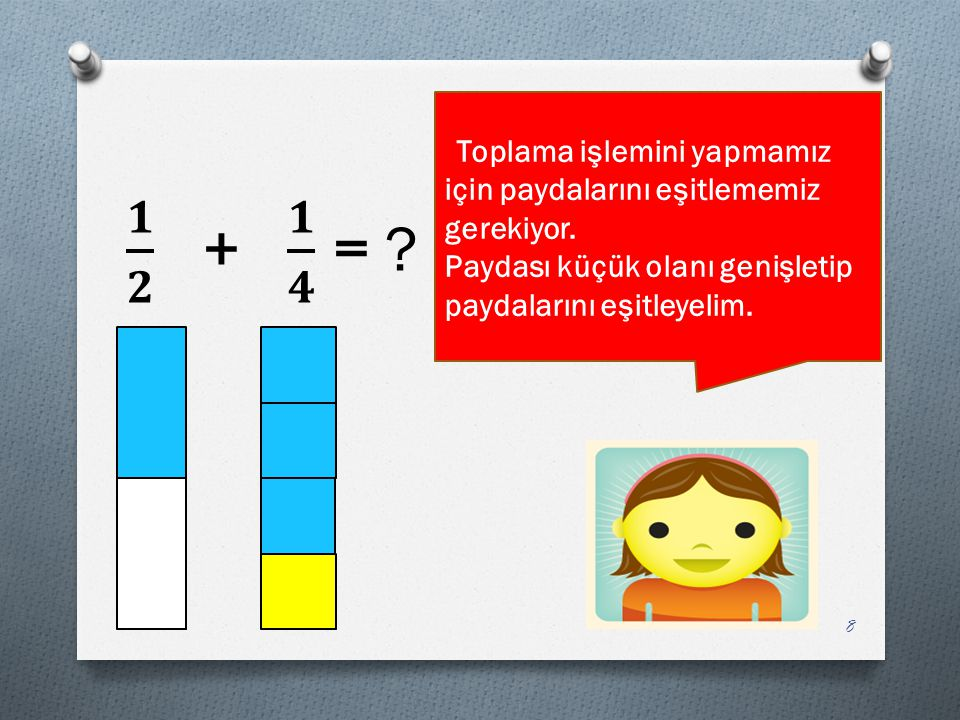 𝟏 𝟐 + 𝟏 𝟒 = Paydası küçük olanı genişletip paydalarını eşitleyelim.