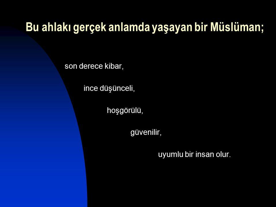 Bu ahlakı gerçek anlamda yaşayan bir Müslüman;
