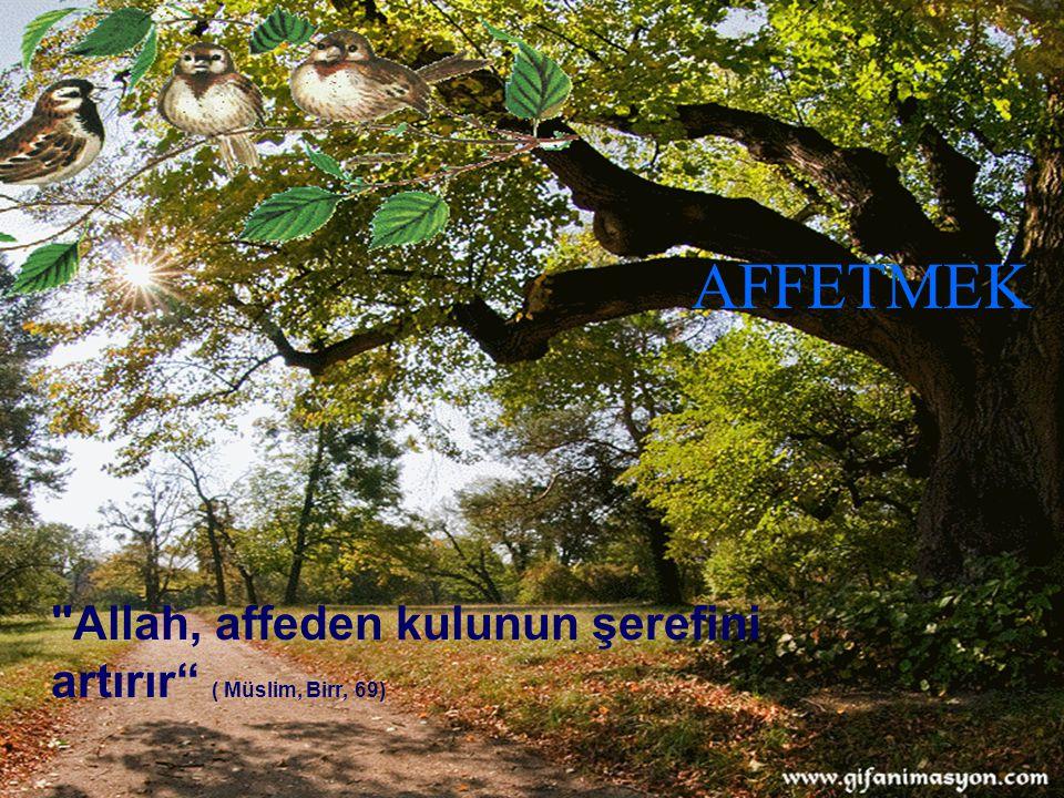 AFFETMEK Allah, affeden kulunun şerefini artırır ( Müslim, Birr, 69)