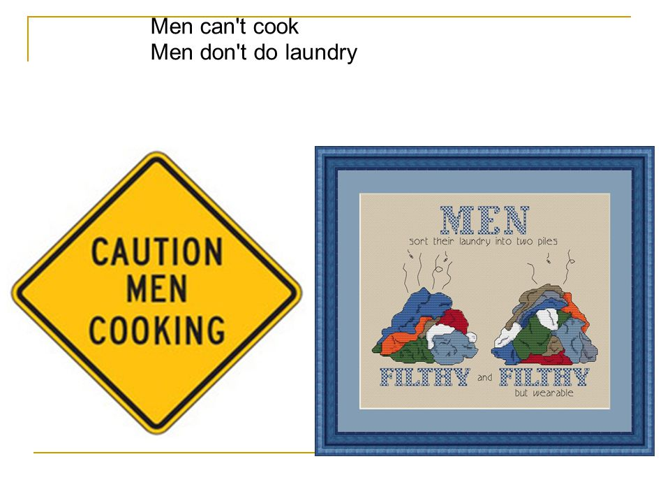 Men can t cook Men don t do laundry