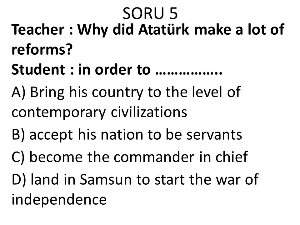 SORU 5 Teacher : Why did Atatürk make a lot of reforms