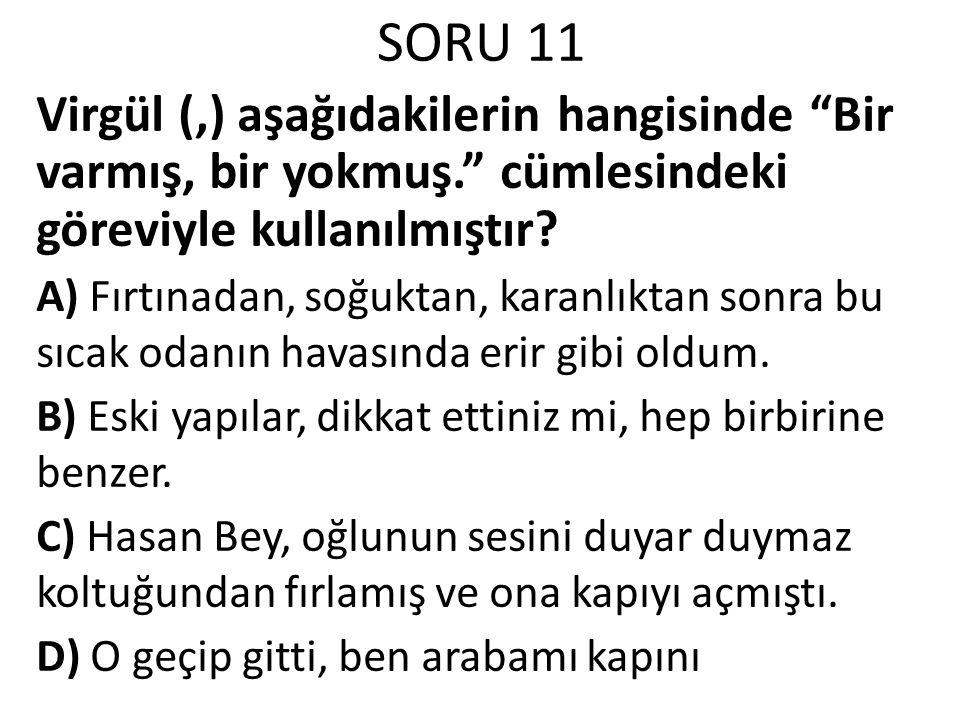 SORU 11 Virgül (,) aşağıdakilerin hangisinde Bir varmış, bir yokmuş. cümlesindeki göreviyle kullanılmıştır