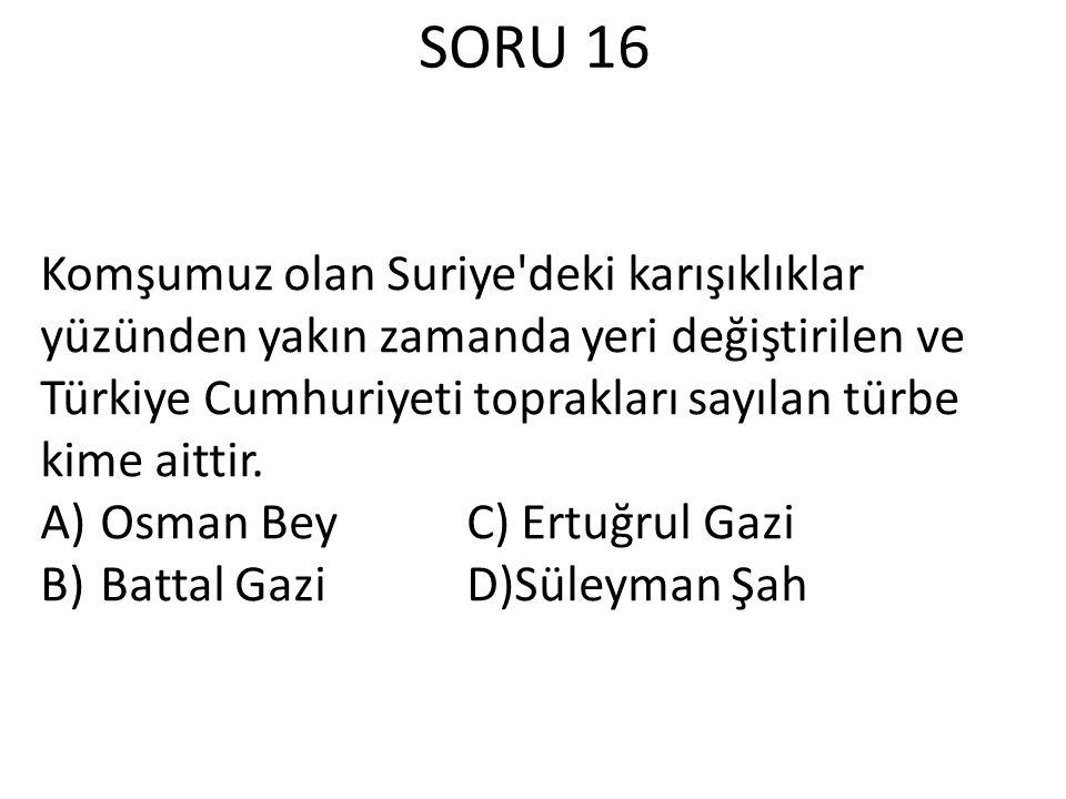 SORU 16 Komşumuz olan Suriye deki karışıklıklar yüzünden yakın zamanda yeri değiştirilen ve Türkiye Cumhuriyeti toprakları sayılan türbe kime aittir.