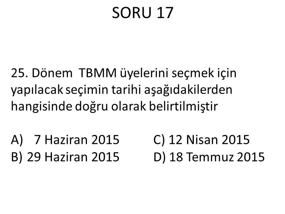 SORU 17 25. Dönem TBMM üyelerini seçmek için yapılacak seçimin tarihi aşağıdakilerden hangisinde doğru olarak belirtilmiştir.