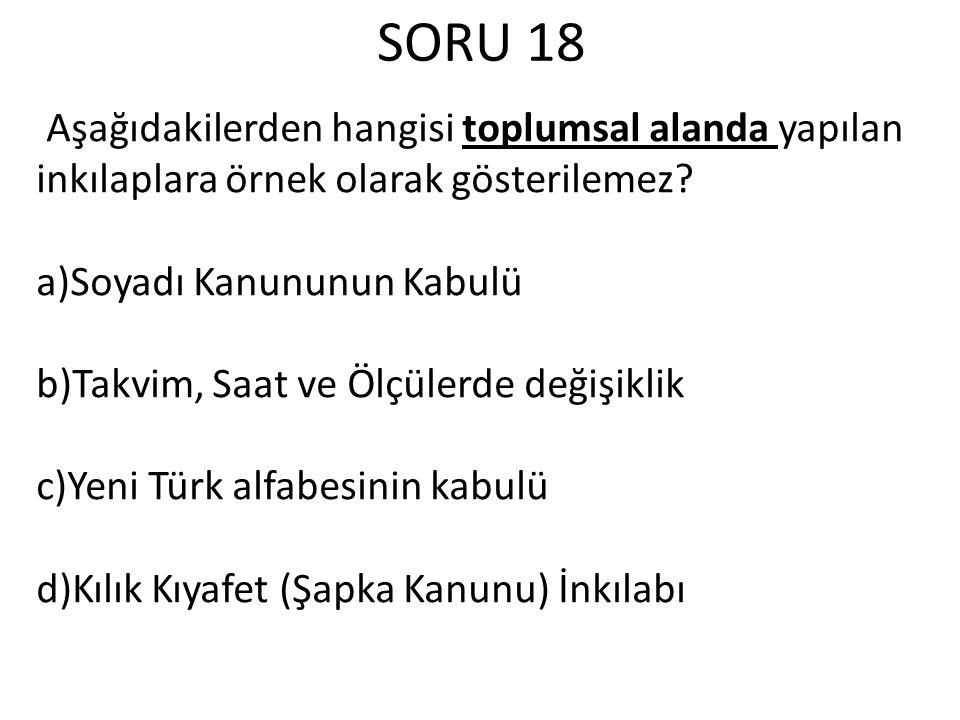 SORU 18 Aşağıdakilerden hangisi toplumsal alanda yapılan inkılaplara örnek olarak gösterilemez a)Soyadı Kanununun Kabulü.