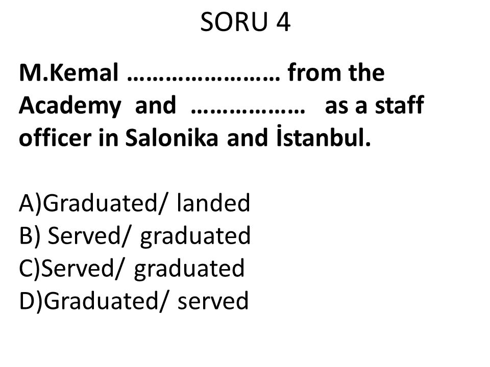 SORU 4 M.Kemal …………………… from the Academy and ……………… as a staff officer in Salonika and İstanbul.