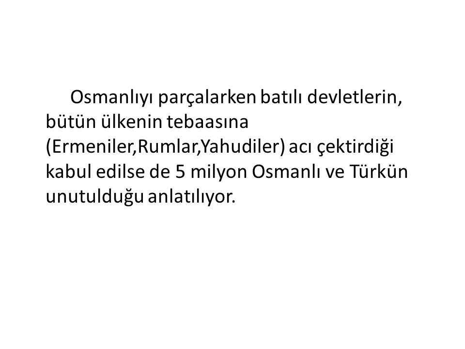 Osmanlıyı parçalarken batılı devletlerin, bütün ülkenin tebaasına (Ermeniler,Rumlar,Yahudiler) acı çektirdiği kabul edilse de 5 milyon Osmanlı ve Türkün unutulduğu anlatılıyor.