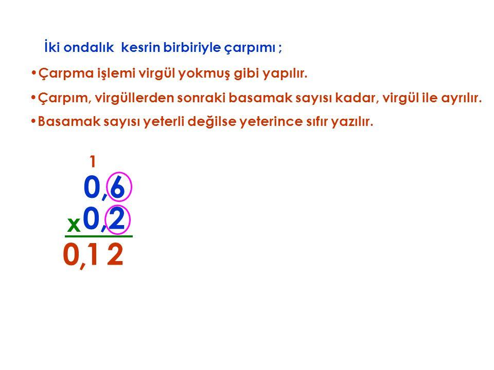 0,6 0,2 , 1 2 x 1 İki ondalık kesrin birbiriyle çarpımı ;