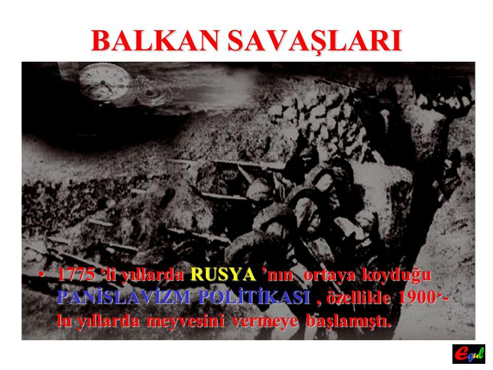 BALKAN SAVAŞLARI 1775 'li yıllarda RUSYA 'nın ortaya koyduğu PANİSLAVİZM POLİTİKASI , özellikle 1900'- lu yıllarda meyvesini vermeye başlamıştı.