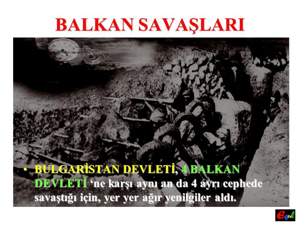 BALKAN SAVAŞLARI BULGARİSTAN DEVLETİ, 4 BALKAN DEVLETİ 'ne karşı aynı an da 4 ayrı cephede savaştığı için, yer yer ağır yenilgiler aldı.