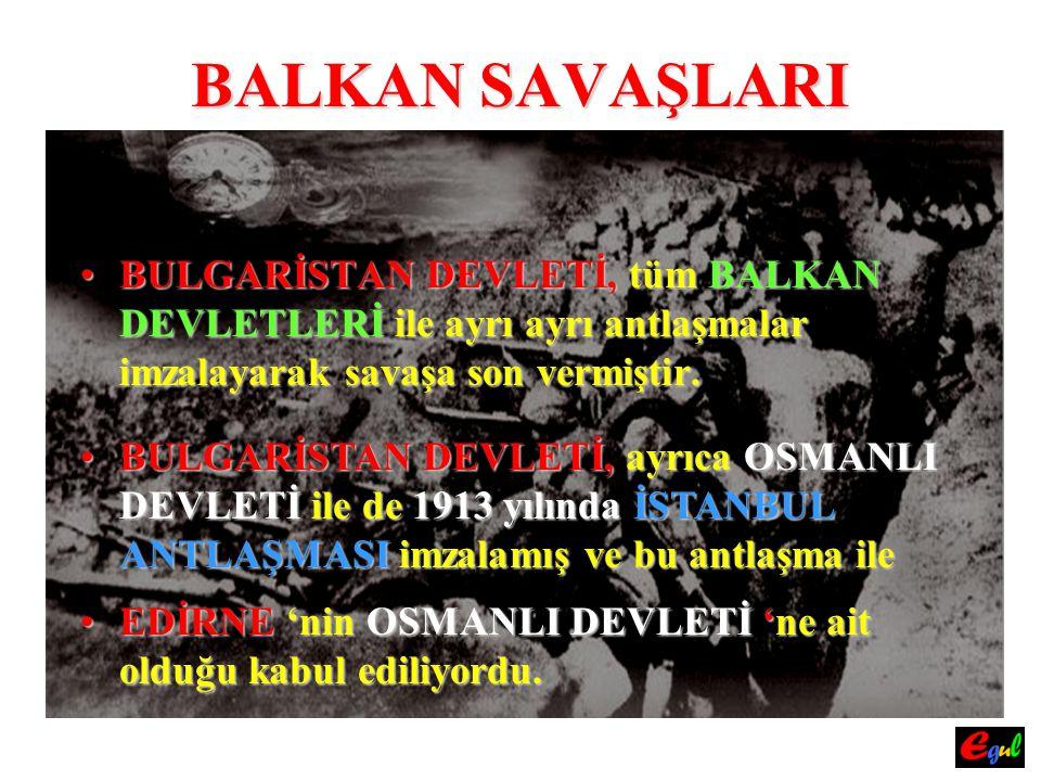 BALKAN SAVAŞLARI BULGARİSTAN DEVLETİ, tüm BALKAN DEVLETLERİ ile ayrı ayrı antlaşmalar imzalayarak savaşa son vermiştir.
